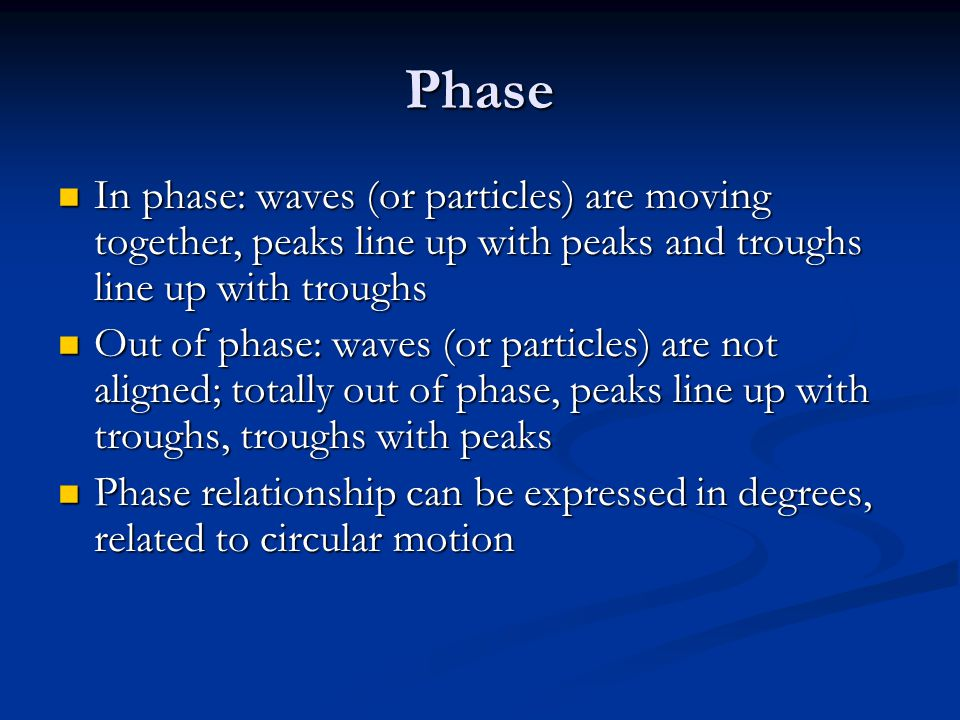 Phase In phase: waves (or particles) are moving together, peaks line up with peaks and troughs line up with troughs.