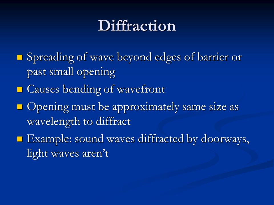 Diffraction Spreading of wave beyond edges of barrier or past small opening. Causes bending of wavefront.