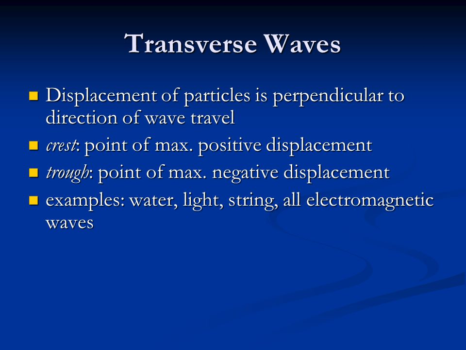 Transverse Waves Displacement of particles is perpendicular to direction of wave travel. crest: point of max. positive displacement.