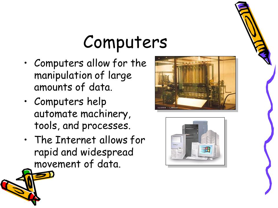 Computers Computers allow for the manipulation of large amounts of data. Computers help automate machinery, tools, and processes.
