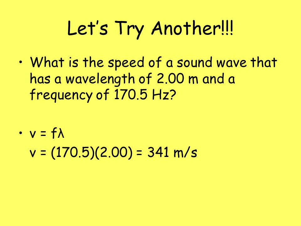 Let's Try Another!!! What is the speed of a sound wave that has a wavelength of 2.00 m and a frequency of 170.5 Hz