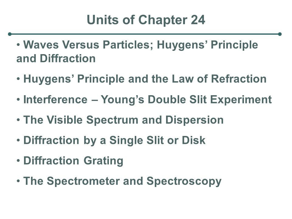 Units of Chapter 24 Waves Versus Particles; Huygens' Principle and Diffraction. Huygens' Principle and the Law of Refraction.