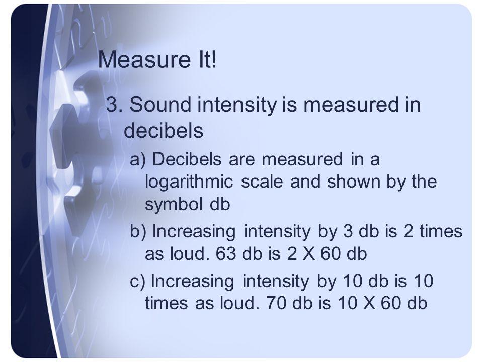 Measure It! 3. Sound intensity is measured in decibels