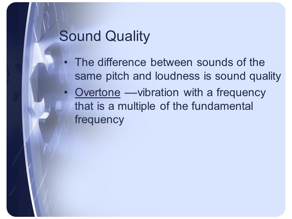 Sound Quality The difference between sounds of the same pitch and loudness is sound quality.
