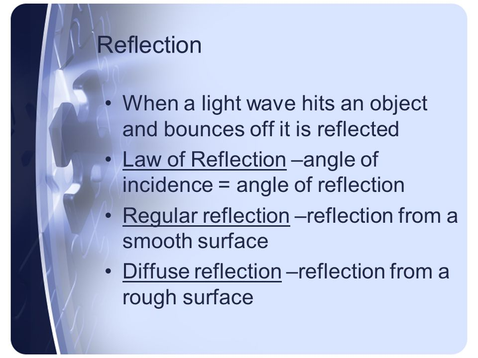 Reflection When a light wave hits an object and bounces off it is reflected. Law of Reflection –angle of incidence = angle of reflection.
