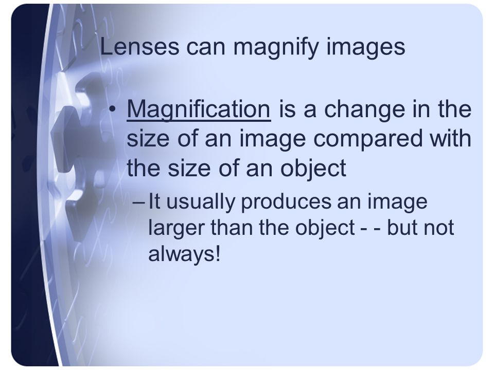 Lenses can magnify images