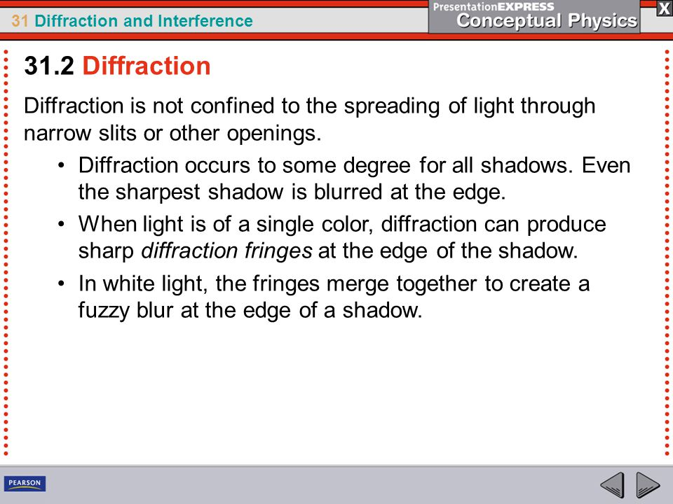 31.2 Diffraction Diffraction is not confined to the spreading of light through narrow slits or other openings.