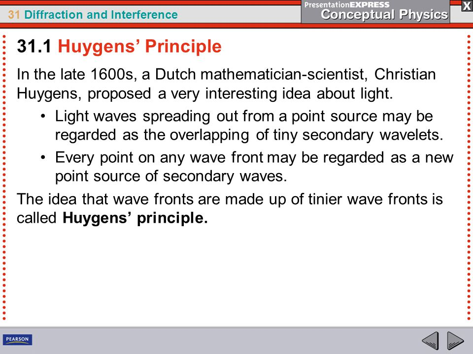 31.1 Huygens' Principle In the late 1600s, a Dutch mathematician-scientist, Christian Huygens, proposed a very interesting idea about light.