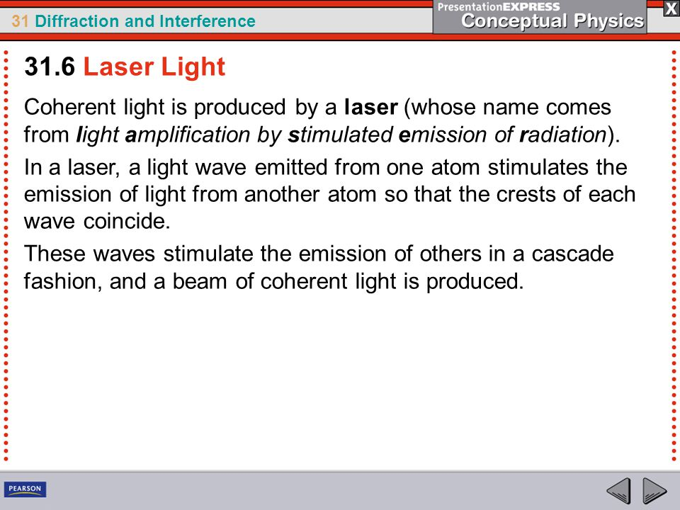 31.6 Laser Light Coherent light is produced by a laser (whose name comes from light amplification by stimulated emission of radiation).