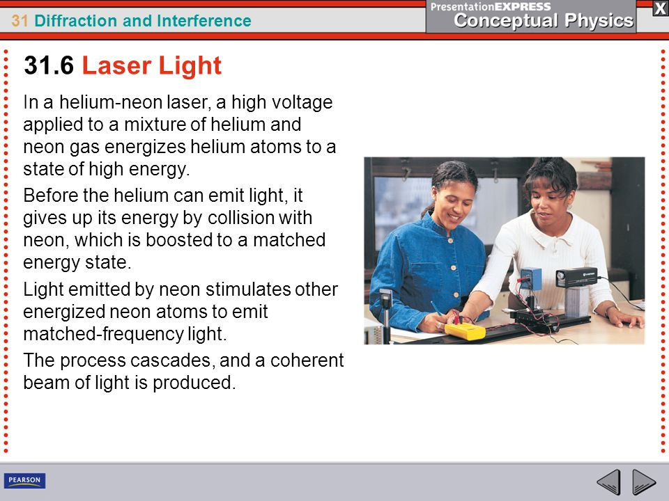 31.6 Laser Light In a helium-neon laser, a high voltage applied to a mixture of helium and neon gas energizes helium atoms to a state of high energy.