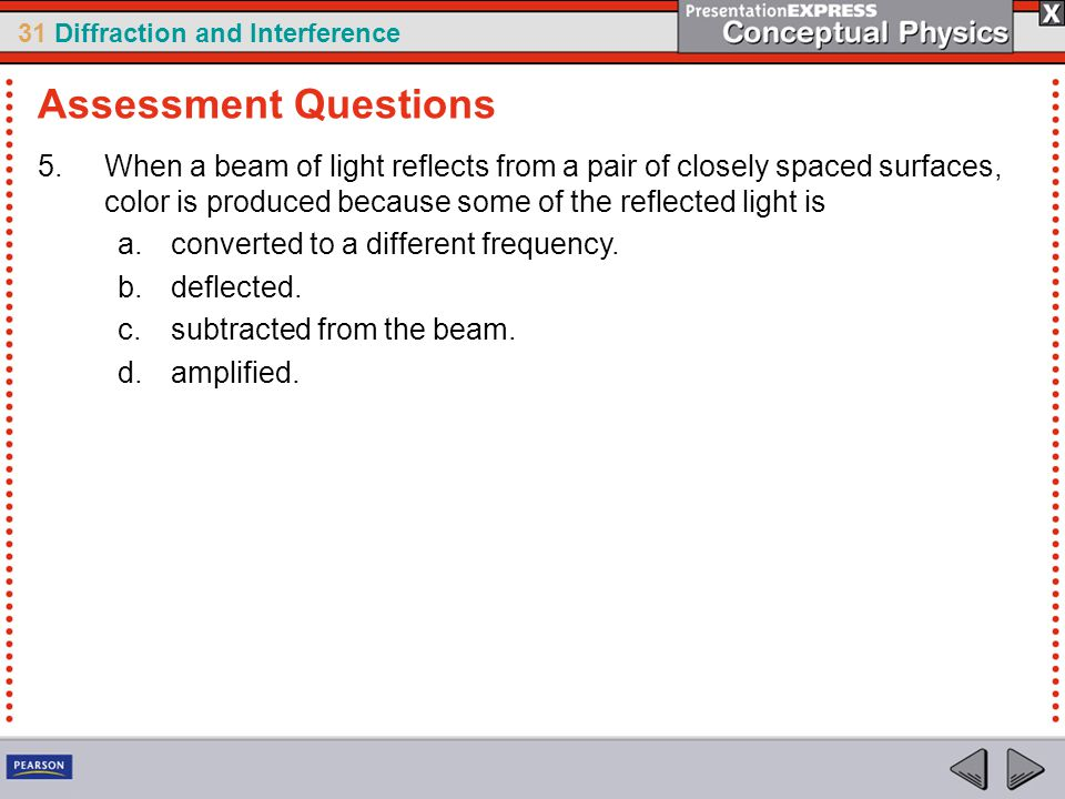 Assessment Questions When a beam of light reflects from a pair of closely spaced surfaces, color is produced because some of the reflected light is.