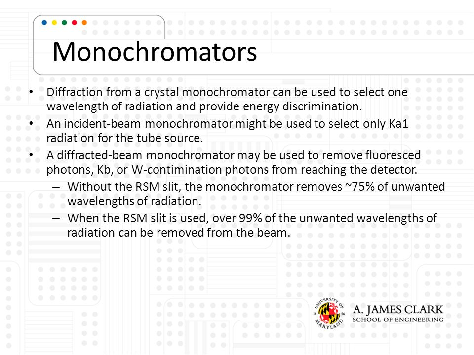 Monochromators Diffraction from a crystal monochromator can be used to select one wavelength of radiation and provide energy discrimination.