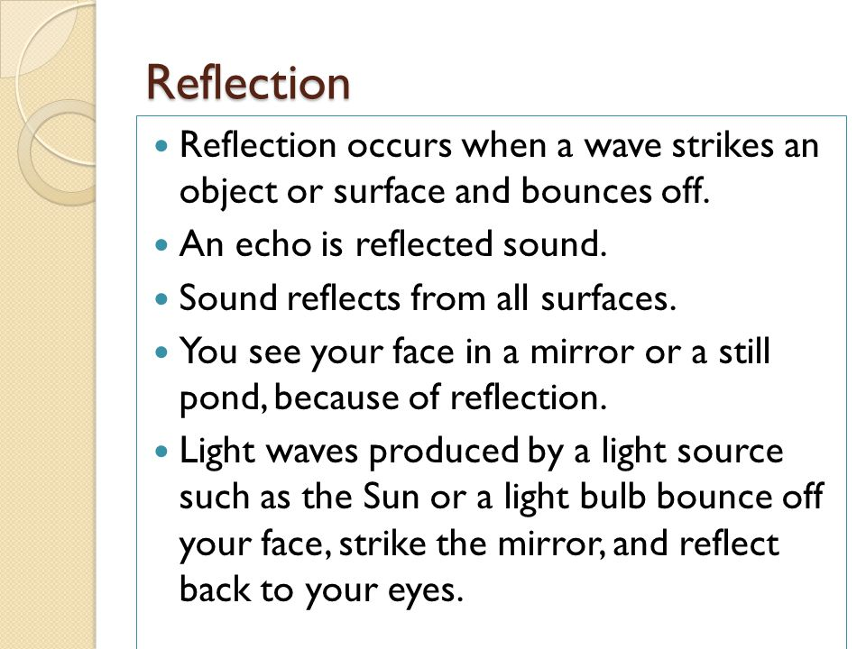 Reflection Reflection occurs when a wave strikes an object or surface and bounces off. An echo is reflected sound.