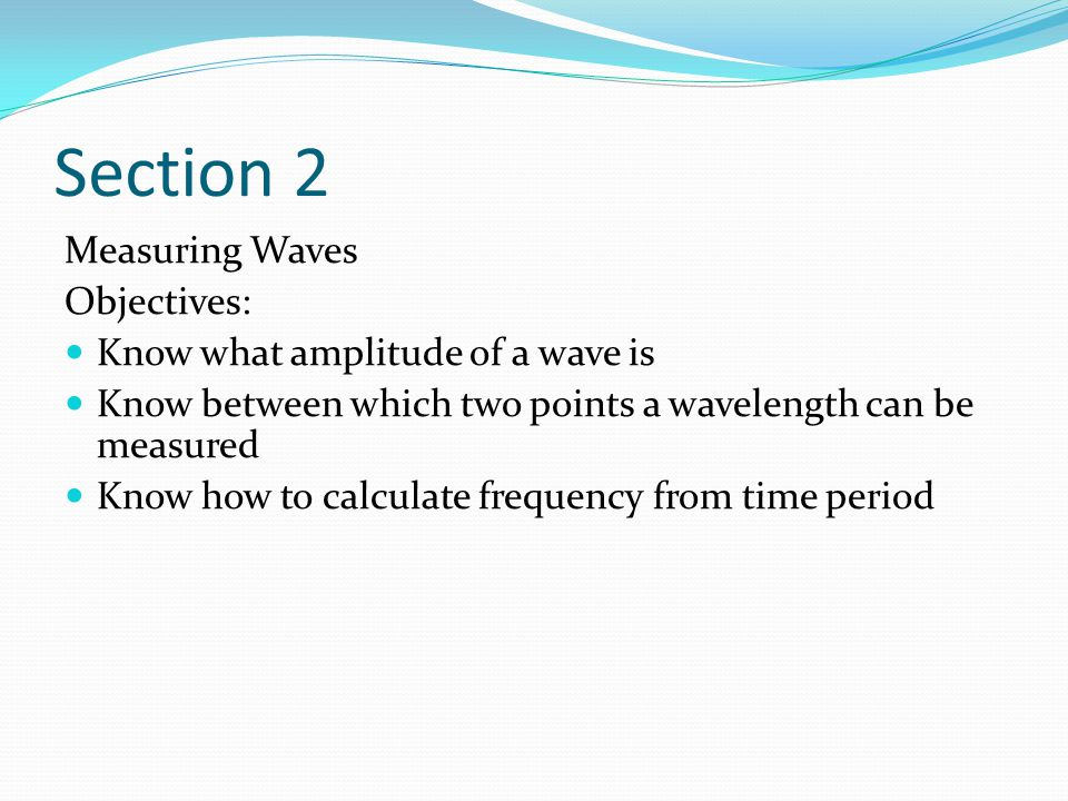 Section 2 Measuring Waves Objectives: Know what amplitude of a wave is