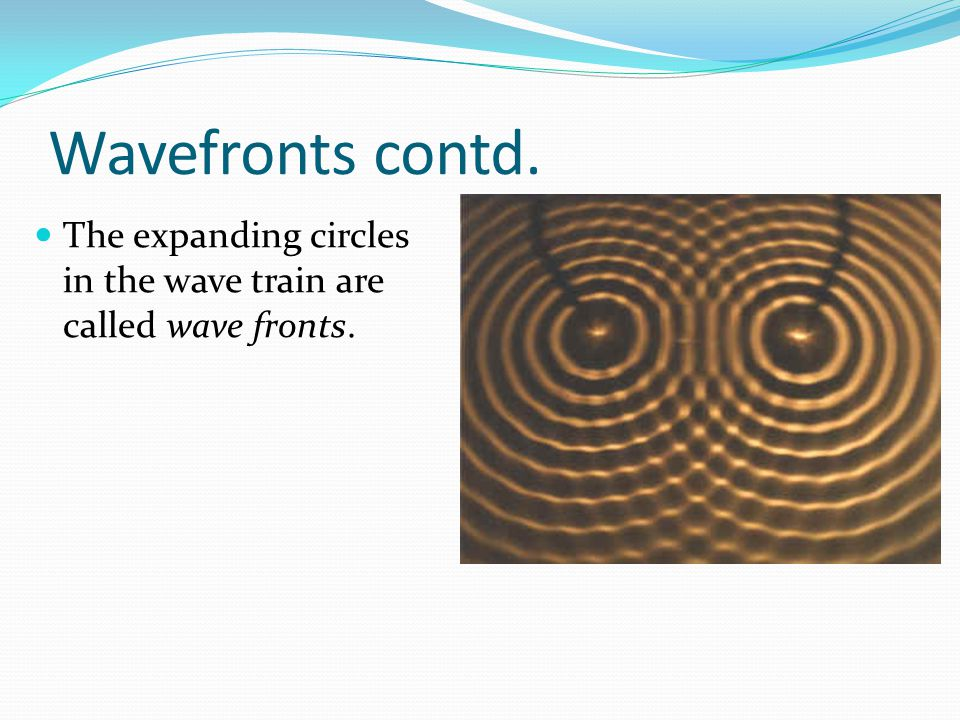 Wavefronts contd. The expanding circles in the wave train are called wave fronts.
