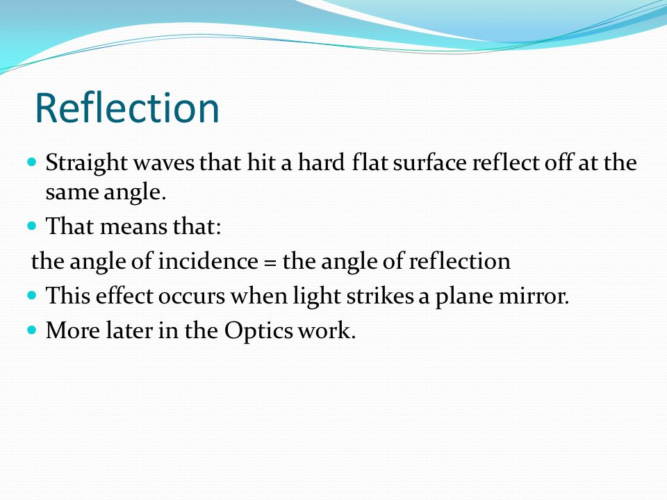 Reflection Straight waves that hit a hard flat surface reflect off at the same angle. That means that: