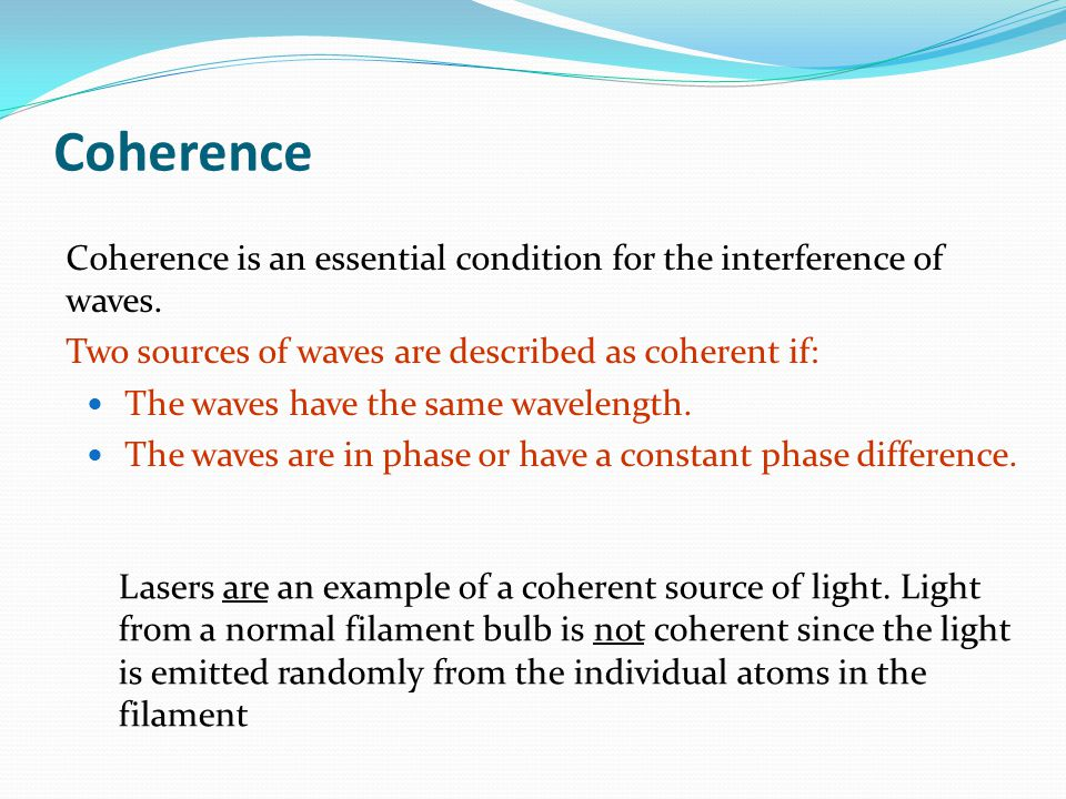 Coherence Coherence is an essential condition for the interference of waves. Two sources of waves are described as coherent if: