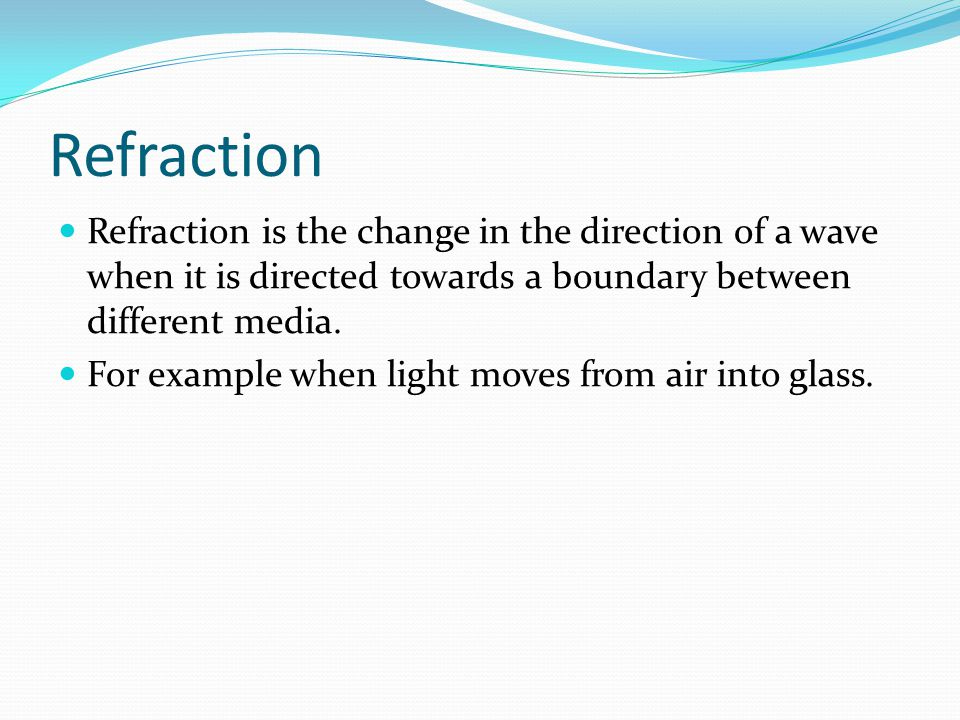 Refraction Refraction is the change in the direction of a wave when it is directed towards a boundary between different media.