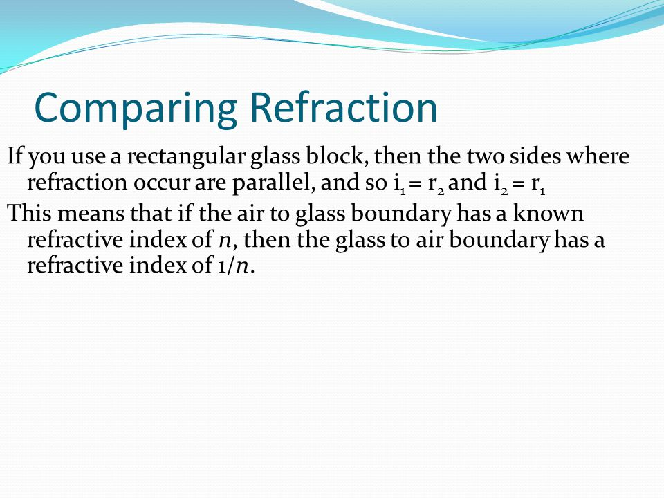 Comparing Refraction If you use a rectangular glass block, then the two sides where refraction occur are parallel, and so i1 = r2 and i2 = r1.