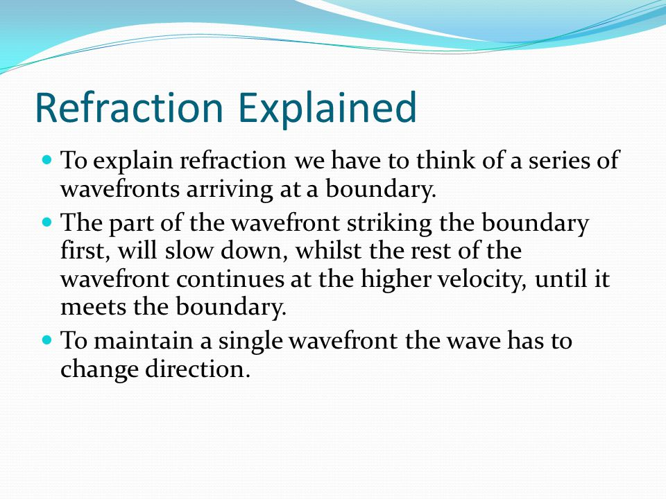 Refraction Explained To explain refraction we have to think of a series of wavefronts arriving at a boundary.