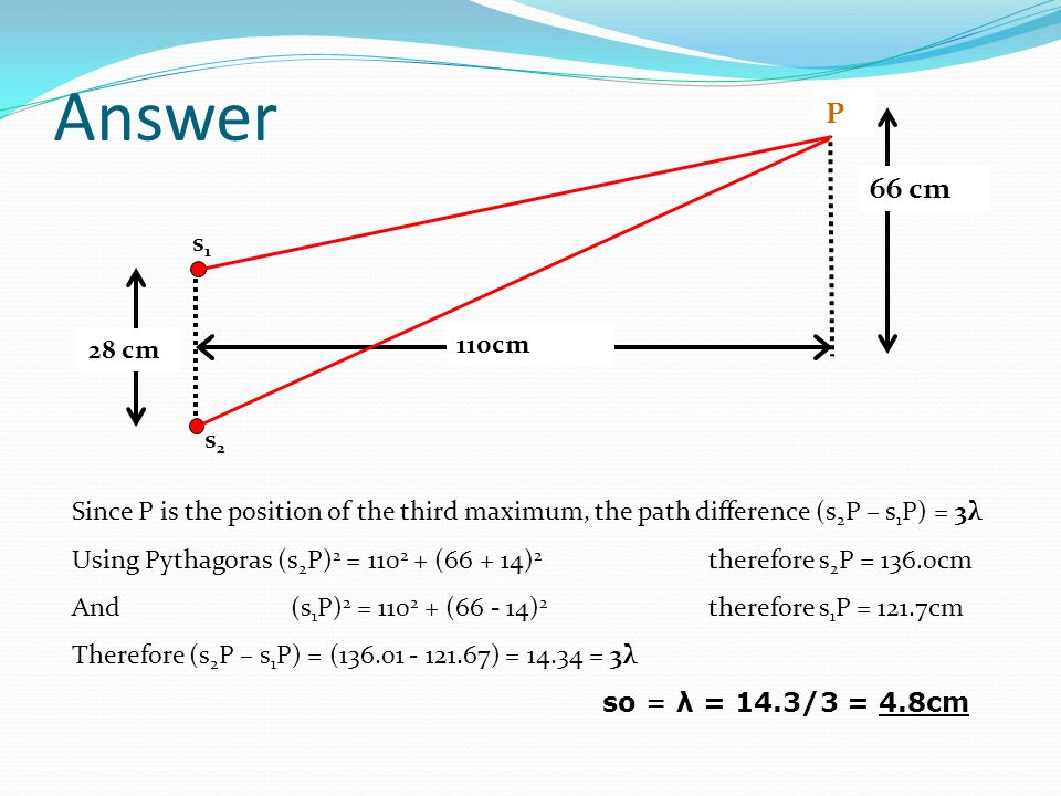 Answer 28 cm. 110cm. P. 66 cm. s1. s2. Since P is the position of the third maximum, the path difference (s2P – s1P) = 3λ.