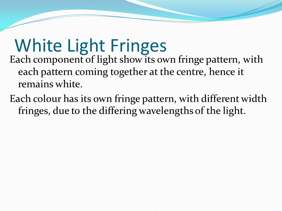 White Light Fringes Each component of light show its own fringe pattern, with each pattern coming together at the centre, hence it remains white.