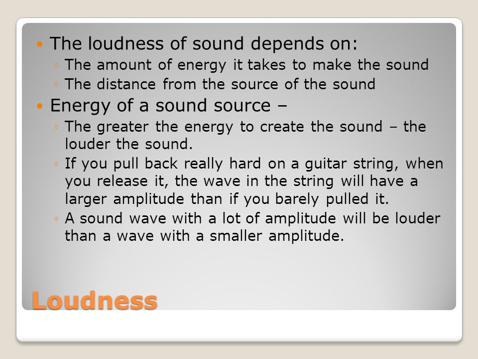 Loudness The loudness of sound depends on: Energy of a sound source –