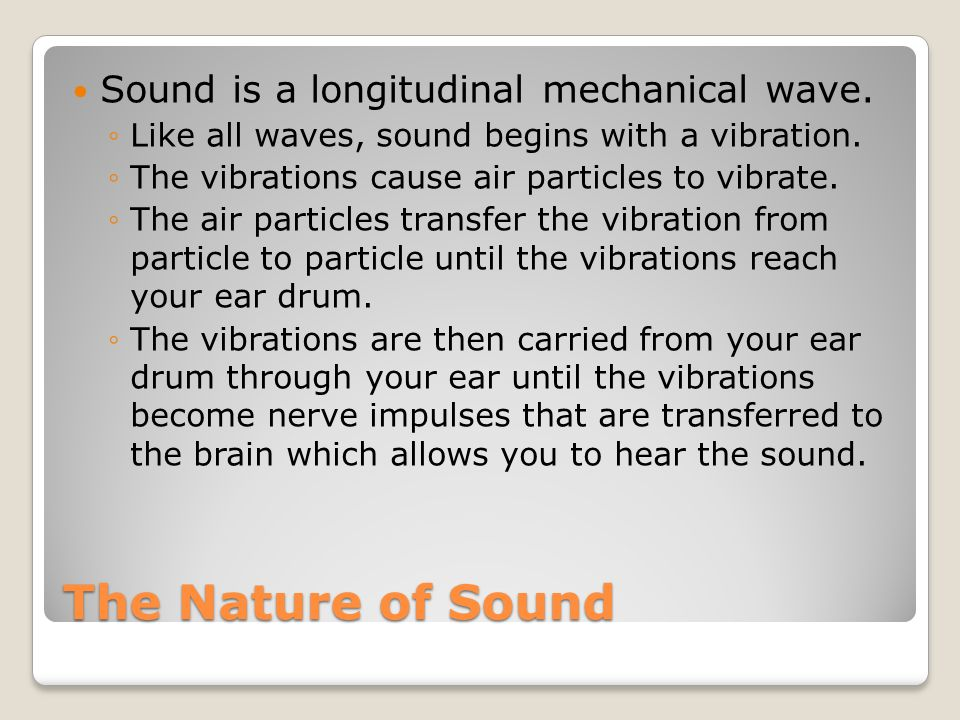 The Nature of Sound Sound is a longitudinal mechanical wave.