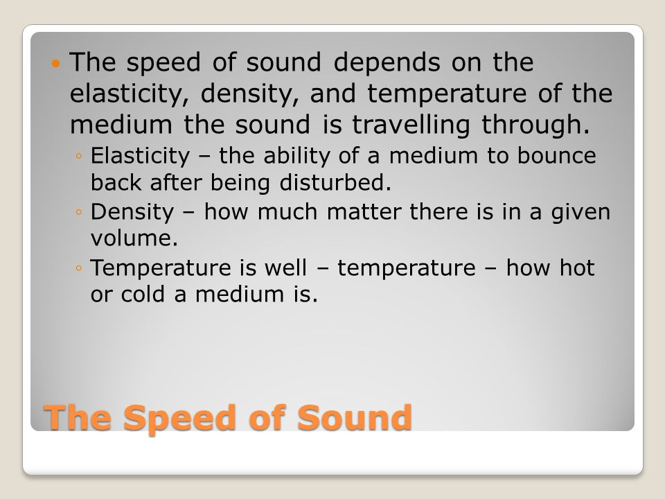 The speed of sound depends on the elasticity, density, and temperature of the medium the sound is travelling through.