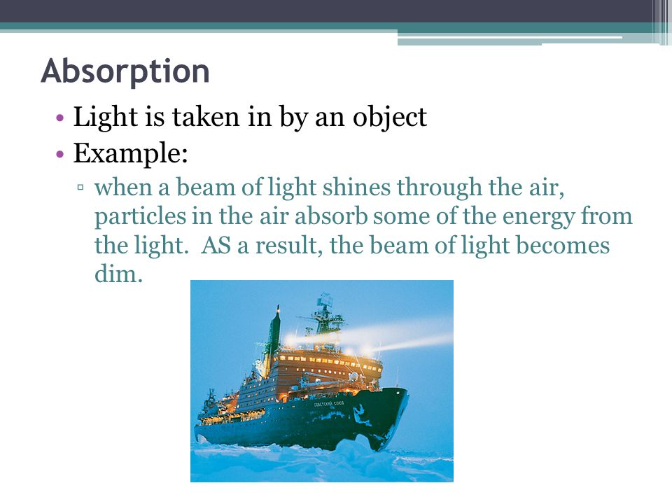 Absorption Light is taken in by an object Example: