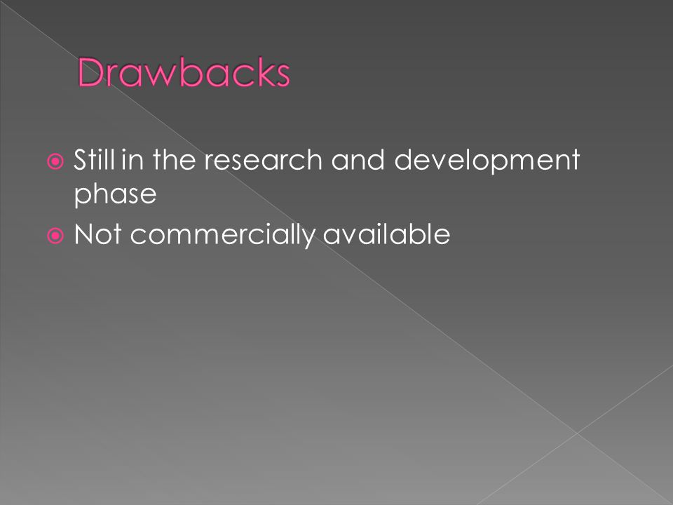 Drawbacks Still in the research and development phase
