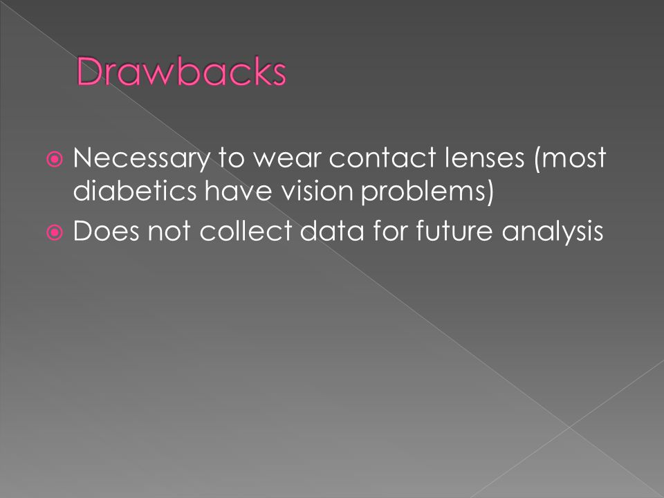 Drawbacks Necessary to wear contact lenses (most diabetics have vision problems) Does not collect data for future analysis.
