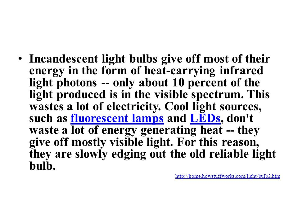 Incandescent light bulbs give off most of their energy in the form of heat-carrying infrared light photons -- only about 10 percent of the light produced is in the visible spectrum. This wastes a lot of electricity. Cool light sources, such as fluorescent lamps and LEDs, don t waste a lot of energy generating heat -- they give off mostly visible light. For this reason, they are slowly edging out the old reliable light bulb.