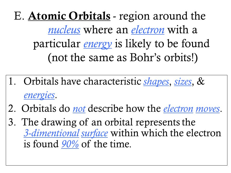 E. Atomic Orbitals - region around the nucleus where an electron with a particular energy is likely to be found (not the same as Bohr's orbits!)