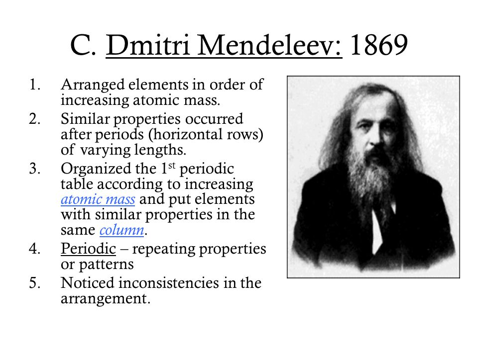 C. Dmitri Mendeleev: 1869 Arranged elements in order of increasing atomic mass.