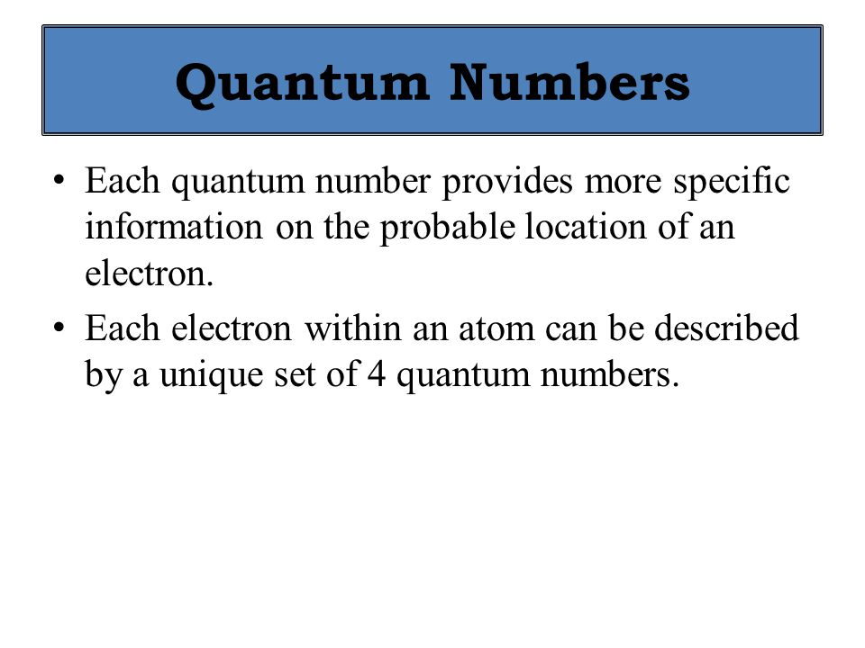 Quantum Numbers Each quantum number provides more specific information on the probable location of an electron.