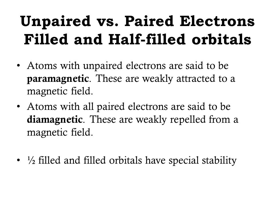 Unpaired vs. Paired Electrons Filled and Half-filled orbitals