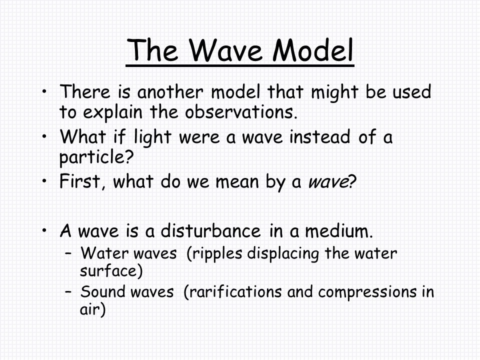 The Wave Model There is another model that might be used to explain the observations. What if light were a wave instead of a particle