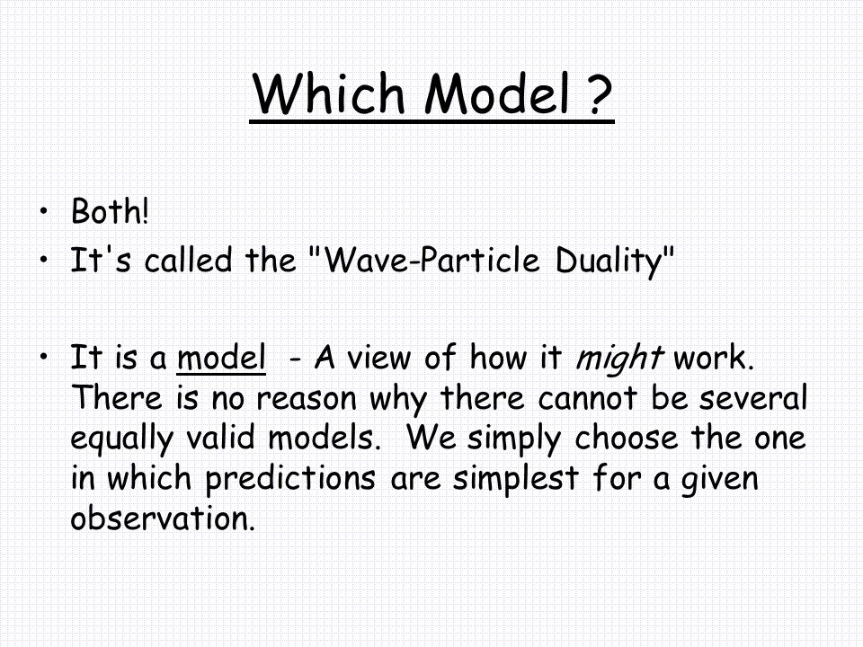 Which Model Both! It s called the Wave-Particle Duality