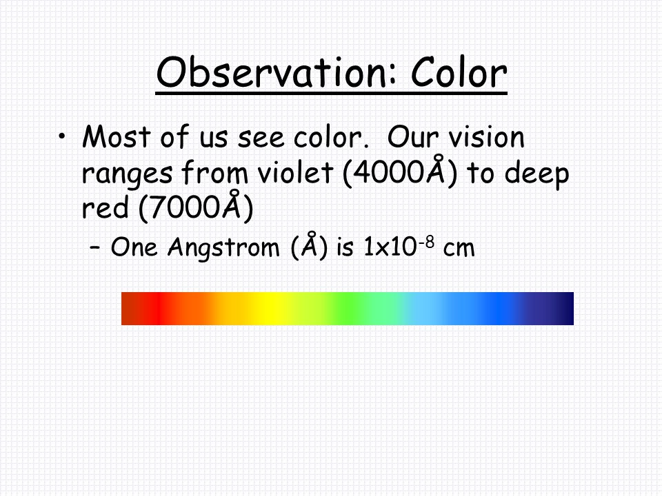 Observation: Color Most of us see color. Our vision ranges from violet (4000Å) to deep red (7000Å)