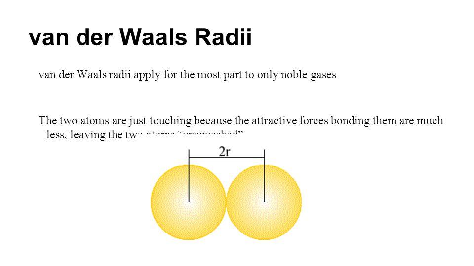 van der Waals Radii van der Waals radii apply for the most part to only noble gases.