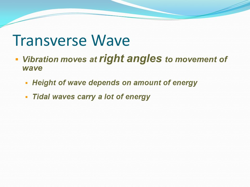Transverse Wave Vibration moves at right angles to movement of wave