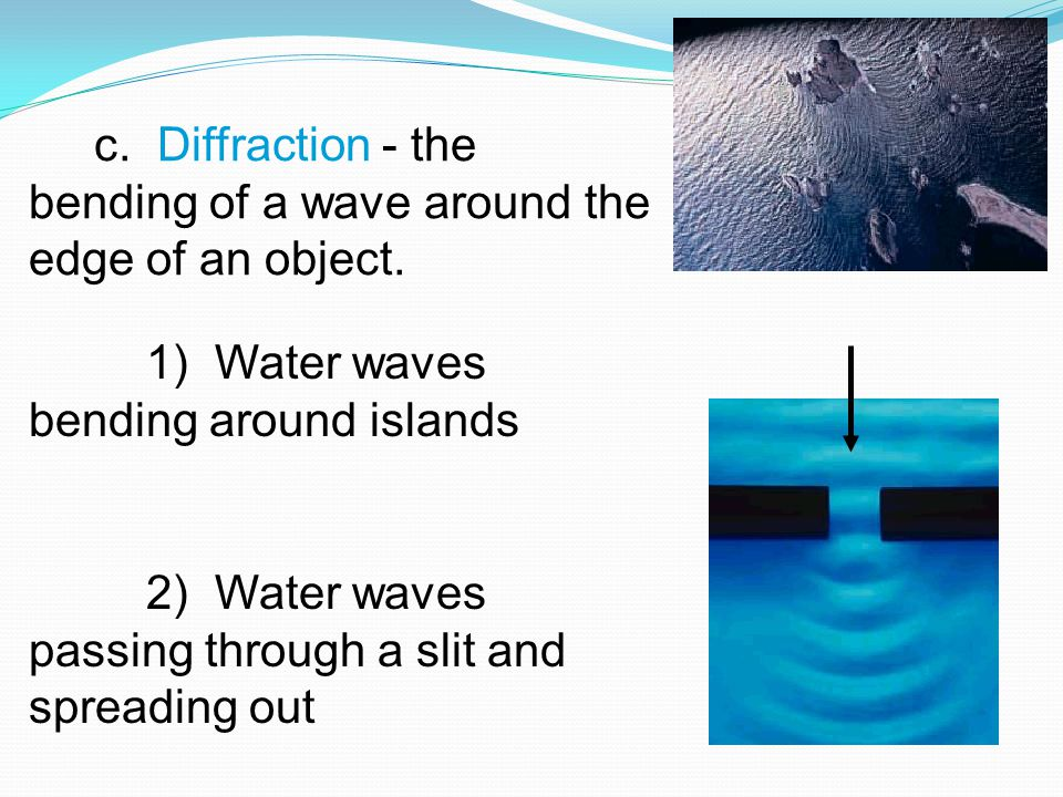 c. Diffraction - the bending of a wave around the edge of an object.
