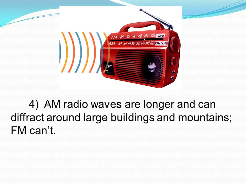 4) AM radio waves are longer and can diffract around large buildings and mountains; FM can't.