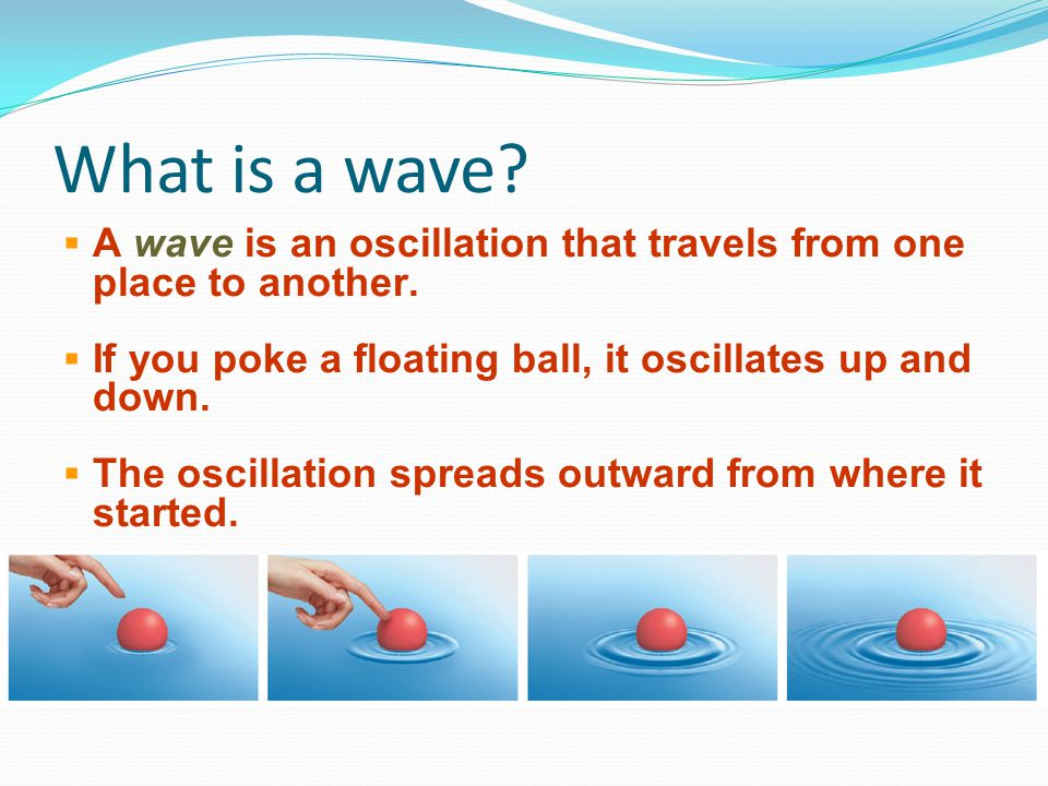 What is a wave A wave is an oscillation that travels from one place to another. If you poke a floating ball, it oscillates up and down.