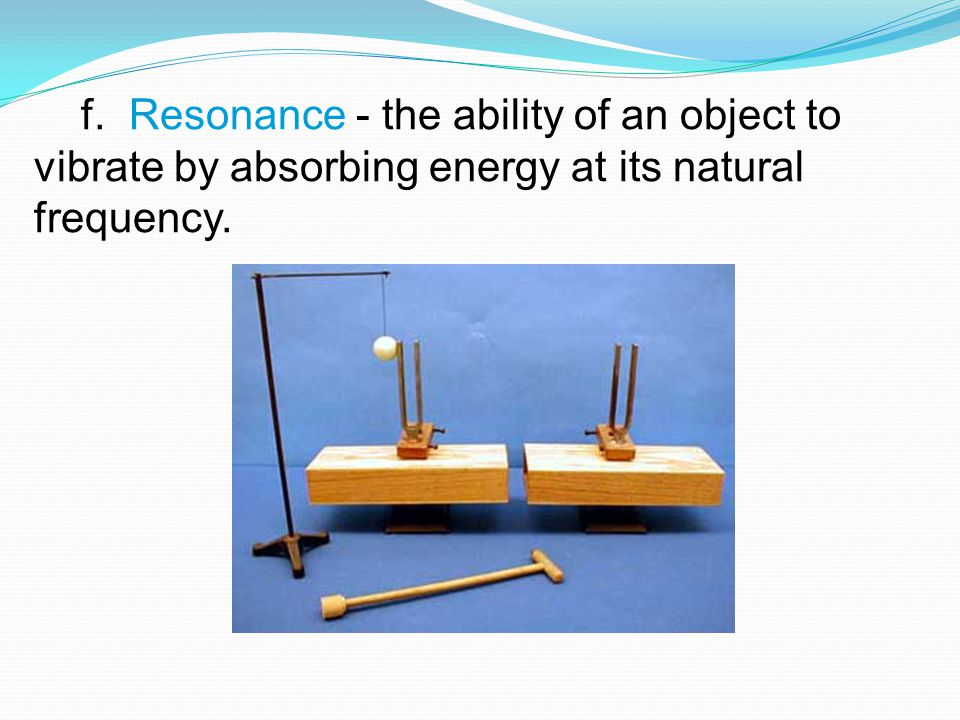 f. Resonance - the ability of an object to vibrate by absorbing energy at its natural frequency.