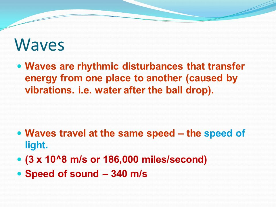 Waves Waves are rhythmic disturbances that transfer energy from one place to another (caused by vibrations. i.e. water after the ball drop).
