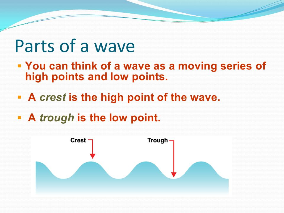 Parts of a wave You can think of a wave as a moving series of high points and low points. A crest is the high point of the wave.