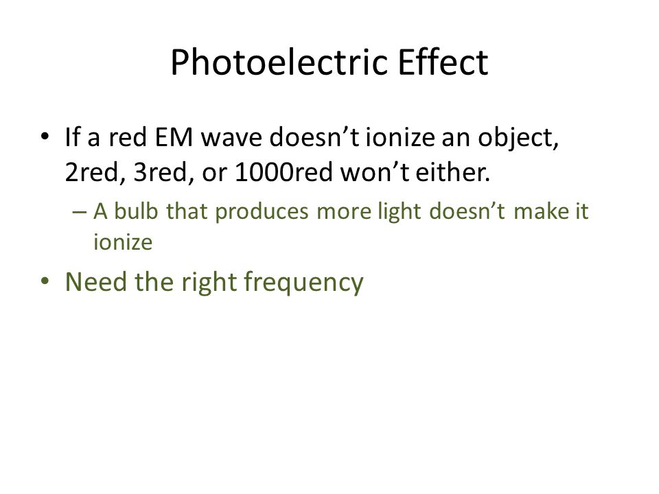 Photoelectric Effect If a red EM wave doesn't ionize an object, 2red, 3red, or 1000red won't either.