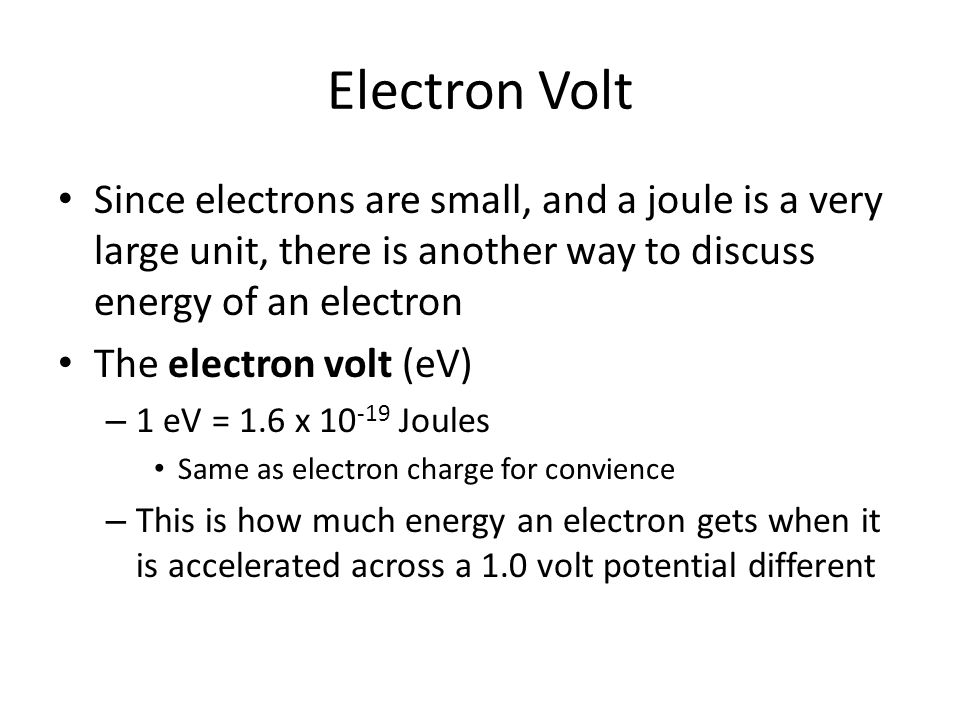 Electron Volt Since electrons are small, and a joule is a very large unit, there is another way to discuss energy of an electron.